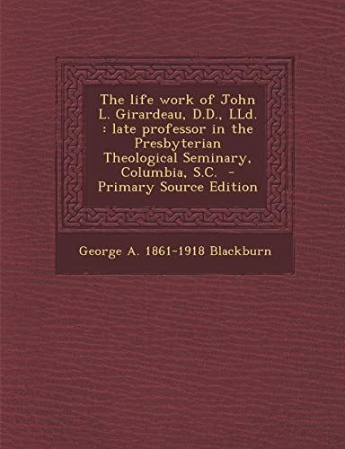 9781294401940: The Life Work of John L. Girardeau, D.D., LLD.: Late Professor in the Presbyterian Theological Seminary, Columbia, S.C. - Primary Source Edition