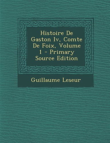 9781294421672: Histoire de Gaston IV, Comte de Foix, Volume 1 - Primary Source Edition (French Edition)