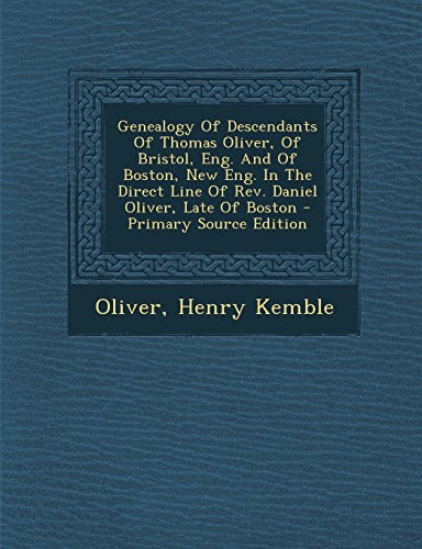 9781294452324: Genealogy Of Descendants Of Thomas Oliver, Of Bristol, Eng. And Of Boston, New Eng. In The Direct Line Of Rev. Daniel Oliver, Late Of Boston