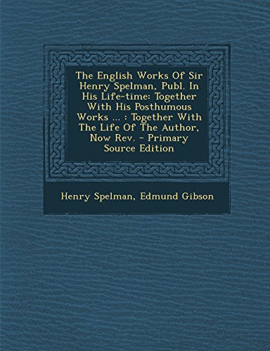 9781294458906: The English Works of Sir Henry Spelman, Publ. in His Life-Time: Together with His Posthumous Works ...: Together with the Life of the Author, Now REV.