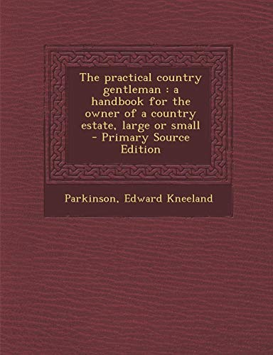 9781294459675: The practical country gentleman: a handbook for the owner of a country estate, large or small