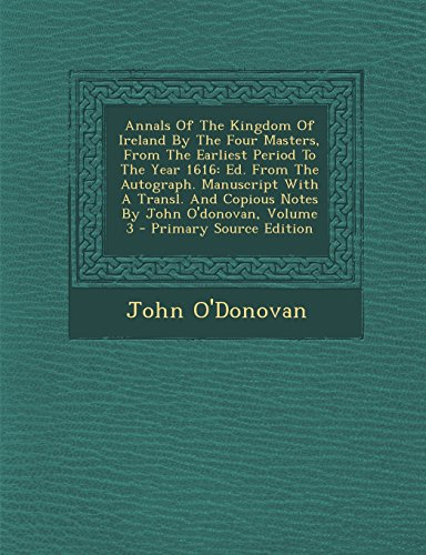 9781294487456: Annals Of The Kingdom Of Ireland By The Four Masters, From The Earliest Period To The Year 1616: Ed. From The Autograph. Manuscript With A Transl. And Copious Notes By John O'donovan, Volume 3