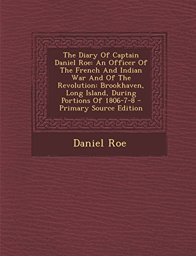9781294489108: The Diary of Captain Daniel Roe: An Officer of the French and Indian War and of the Revolution: Brookhaven, Long Island, During Portions of 1806-7-8 -