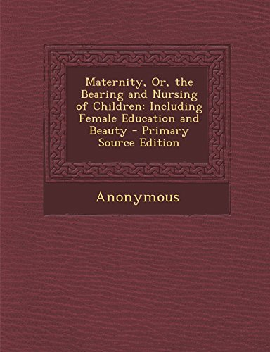9781294505785: Maternity, Or, the Bearing and Nursing of Children: Including Female Education and Beauty - Primary Source Edition