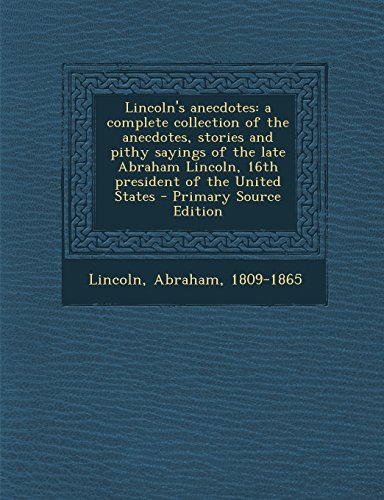 9781294511298: Lincoln's anecdotes: a complete collection of the anecdotes, stories and pithy sayings of the late Abraham Lincoln, 16th president of the United States