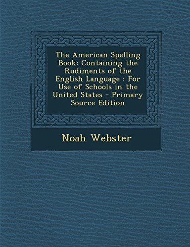 9781294518969: The American Spelling Book: Containing the Rudiments of the English Language: For Use of Schools in the United States - Primary Source Edition