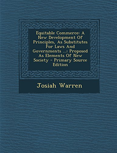 9781294550037: Equitable Commerce: A New Development of Principles, as Substitutes for Laws and Governments ...: Proposed as Elements of New Society - PR