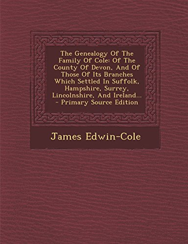 9781294570783: The Genealogy Of The Family Of Cole: Of The County Of Devon, And Of Those Of Its Branches Which Settled In Suffolk, Hampshire, Surrey, Lincolnshire, And Ireland...