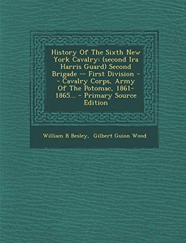 9781294574552: History of the Sixth New York Cavalry: (Second IRA Harris Guard) Second Brigade -- First Division -- Cavalry Corps, Army of the Potomac, 1861-1865...