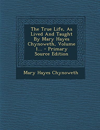 9781294574835: The True Life, As Lived And Taught By Mary Hayes Chynoweth, Volume 1...