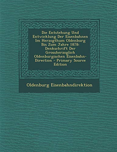 9781294577096: Die Entstehung Und Entwicklung Der Eisenbahnen Im Herzogthum Oldenburg Bis Zum Jahre 1878: Denkschrift Der Grossherzoglich Oldenburgischen Eisenbahn-D