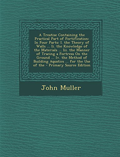 9781294579922: A Treatise Containing the Practical Part of Fortification: In Four Parts: I. the Theory of Walls ... II. the Knowledge of the Materials ... III. the
