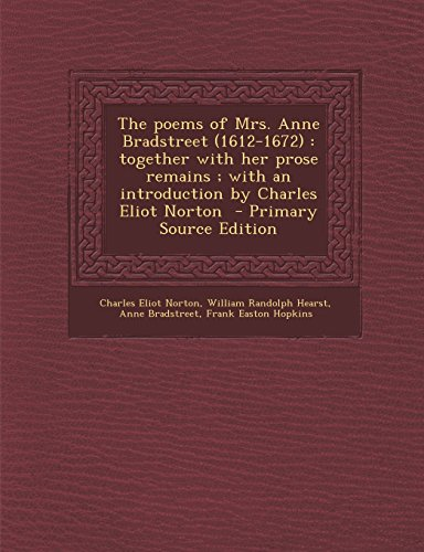 9781294587118: The poems of Mrs. Anne Bradstreet (1612-1672): together with her prose remains ; with an introduction by Charles Eliot Norton