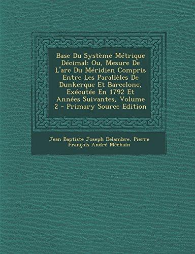 9781294598879: Base Du Systeme Metrique Decimal: Ou, Mesure de L'Arc Du Meridien Compris Entre Les Paralleles de Dunkerque Et Barcelone, Executee En 1792 Et Annees S