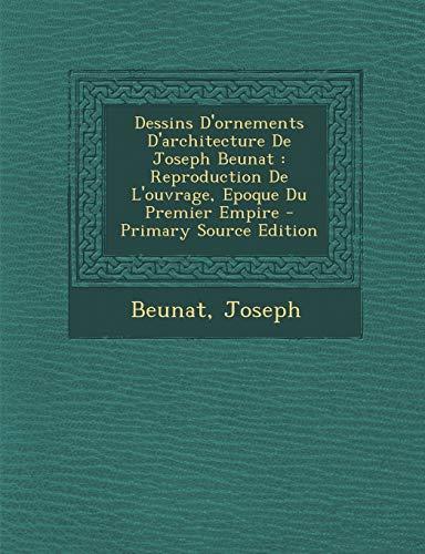 9781294617587: Dessins D'ornements D'architecture De Joseph Beunat: Reproduction De L'ouvrage, Epoque Du Premier Empire (French Edition)