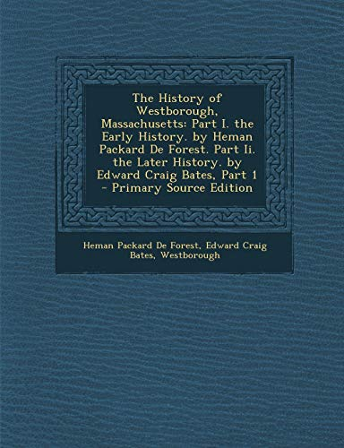 9781294631880: The History of Westborough, Massachusetts: Part I. the Early History. by Heman Packard De Forest. Part Ii. the Later History. by Edward Craig Bates, Part 1