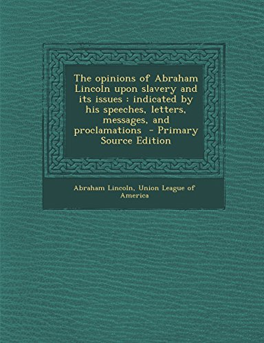 9781294634621: The opinions of Abraham Lincoln upon slavery and its issues: indicated by his speeches, letters, messages, and proclamations