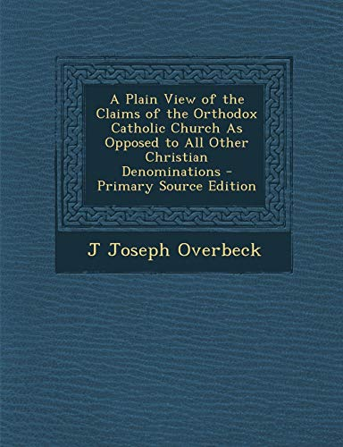 9781294648284: A Plain View of the Claims of the Orthodox Catholic Church as Opposed to All Other Christian Denominations - Primary Source Edition