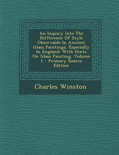 9781294658993: An Inquiry Into The Difference Of Style Observable In Ancient Glass Paintings, Especially In England: With Hints On Glass Painting, Volume 1 (Afrikaans Edition)