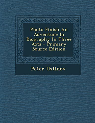 9781294660101: Photo Finish an Adventure in Biography in Three Acts - Primary Source Edition