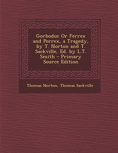 9781294664635: Gorboduc Or Ferrex and Porrex, a Tragedy, by T. Norton and T. Sackville, Ed. by L.T. Smith