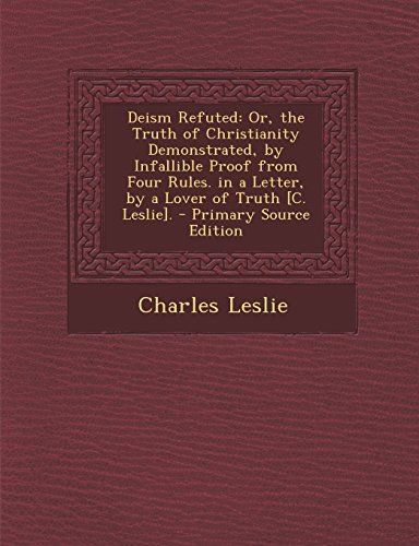 9781294666912: Deism Refuted: Or, the Truth of Christianity Demonstrated, by Infallible Proof from Four Rules. in a Letter, by a Lover of Truth [C. Leslie].