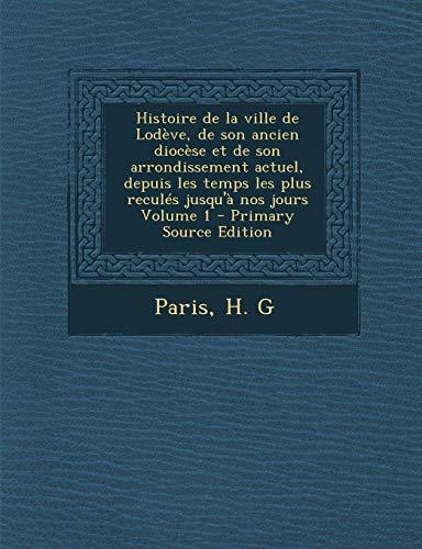 9781294671909: Histoire de La Ville de Lodeve, de Son Ancien Diocese Et de Son Arrondissement Actuel, Depuis Les Temps Les Plus Recules Jusqu'a Nos Jours Volume 1