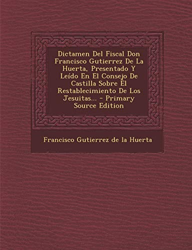 9781294676065: Dictamen del Fiscal Don Francisco Gutierrez de La Huerta, Presentado y Leido En El Consejo de Castilla Sobre El Restablecimiento de Los Jesuitas... - (Spanish Edition)