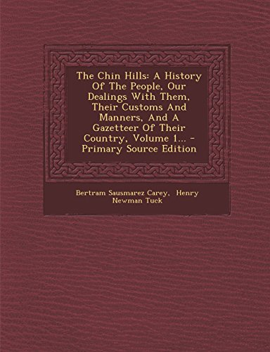 9781294677949: The Chin Hills: A History of the People, Our Dealings with Them, Their Customs and Manners, and a Gazetteer of Their Country, Volume 1