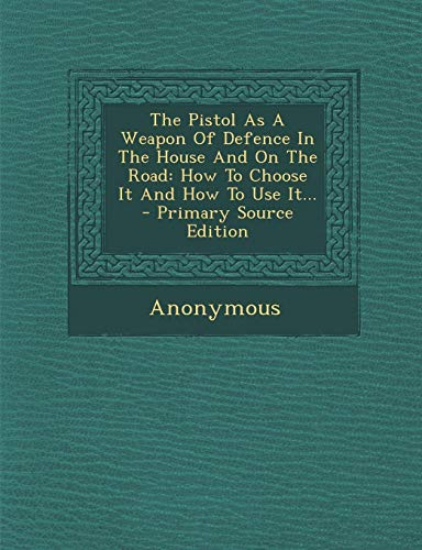 9781294677956: The Pistol As A Weapon Of Defence In The House And On The Road: How To Choose It And How To Use It...