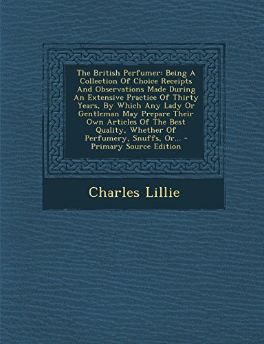 9781294678014: The British Perfumer: Being A Collection Of Choice Receipts And Observations Made During An Extensive Practice Of Thirty Years, By Which Any Lady Or ... Quality, Whether Of Perfumery, Snuffs, Or...