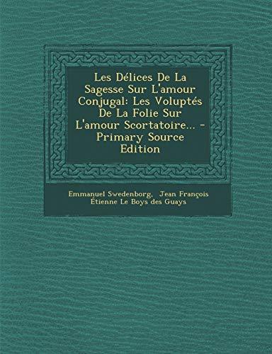 9781294682219: Les Délices De La Sagesse Sur L'amour Conjugal: Les Voluptés De La Folie Sur L'amour Scortatoire...
