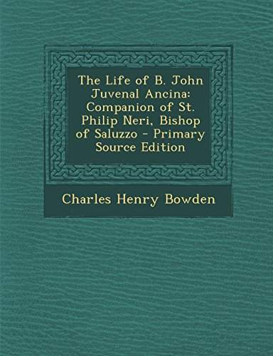 The Life of B. John Juvenal Ancina: Companion of St. Philip Neri, Bishop of Saluzzo: Bowden, ...