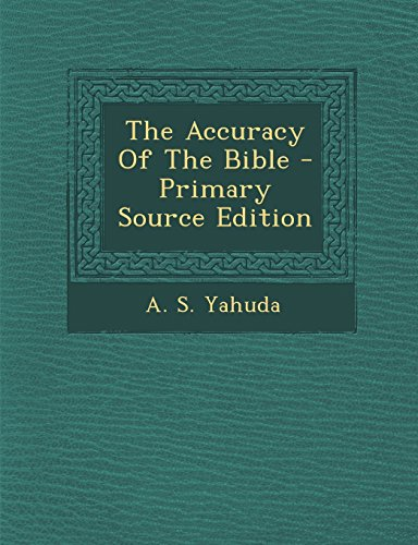 The Accuracy of the Bible - Primary Source Edition: Yahuda, A. S.