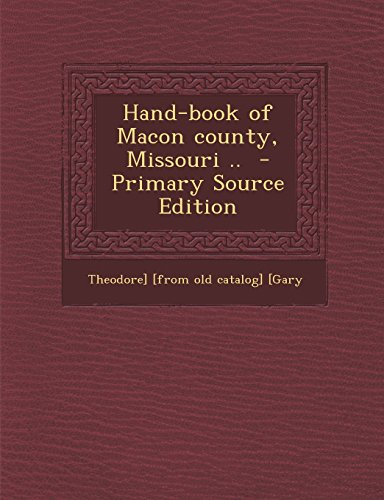 Hand-book of Macon county, Missouri ..: [Gary, Theodore] [from old catalog]