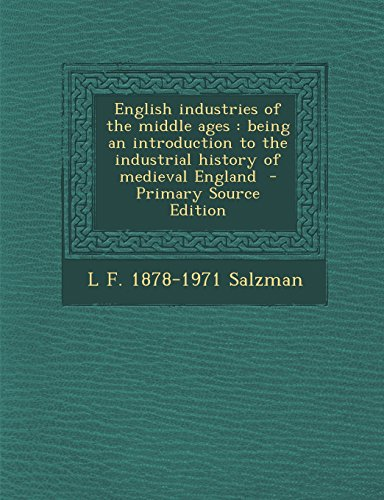 9781294710059: English Industries of the Middle Ages: Being an Introduction to the Industrial History of Medieval England - Primary Source Edition