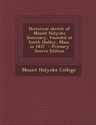9781294710646: Historical sketch of Mount Holyoke Seminary, founded at South Hadley, Mass, in 1837