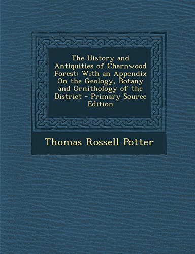 9781294716099: The History and Antiquities of Charnwood Forest: With an Appendix on the Geology, Botany and Ornithology of the District - Primary Source Edition