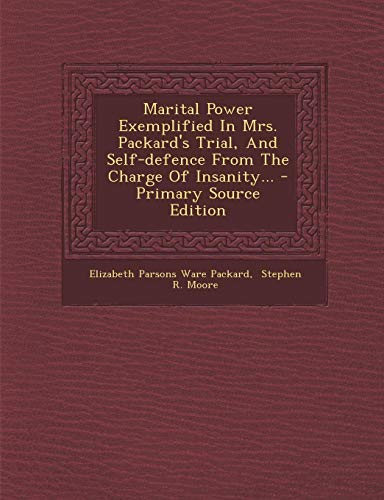 9781294726753: Marital Power Exemplified In Mrs. Packard's Trial, And Self-defence From The Charge Of Insanity...