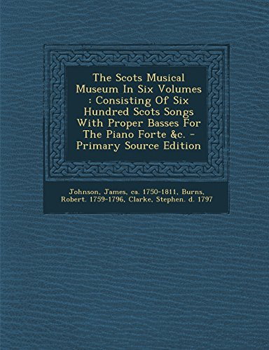 9781294726869: The Scots Musical Museum In Six Volumes: Consisting Of Six Hundred Scots Songs With Proper Basses For The Piano Forte &c.
