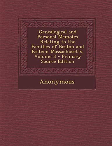 9781294733911: Genealogical and Personal Memoirs Relating to the Families of Boston and Eastern Massachusetts, Volume 3