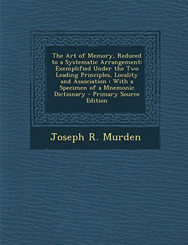 9781294736370: The Art of Memory, Reduced to a Systematic Arrangement: Exemplified Under the Two Leading Principles, Locality and Association : With a Specimen of a Mnemonic Dictionary
