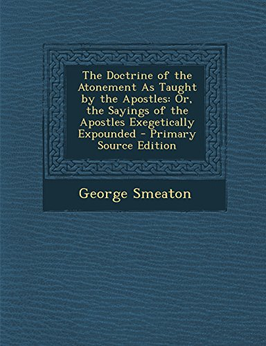 9781294736943: The Doctrine of the Atonement as Taught by the Apostles: Or, the Sayings of the Apostles Exegetically Expounded - Primary Source Edition