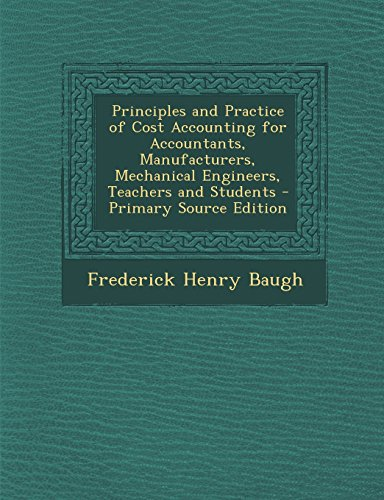9781294740230: Principles and Practice of Cost Accounting for Accountants, Manufacturers, Mechanical Engineers, Teachers and Students
