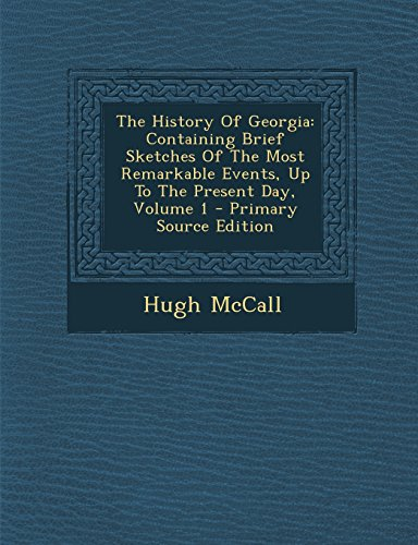 9781294744962: The History Of Georgia: Containing Brief Sketches Of The Most Remarkable Events, Up To The Present Day, Volume 1