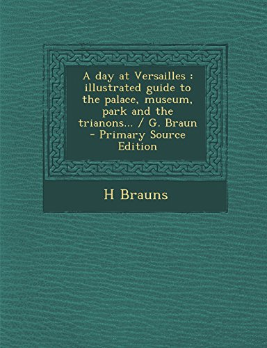 9781294750178: A day at Versailles: illustrated guide to the palace, museum, park and the trianons... / G. Braun