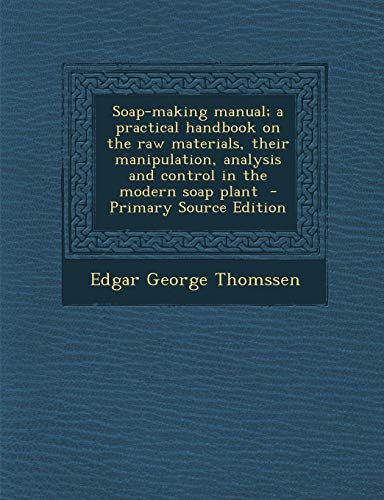 9781294750413: Soap-making manual; a practical handbook on the raw materials, their manipulation, analysis and control in the modern soap plant