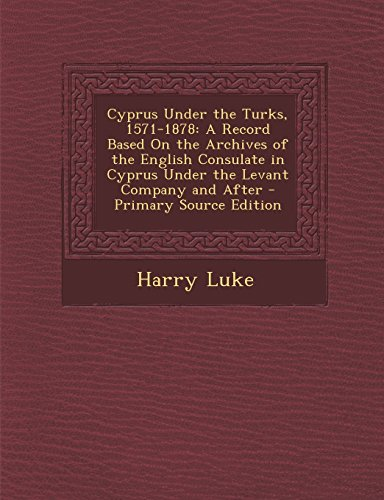 9781294755487: Cyprus Under the Turks, 1571-1878: A Record Based On the Archives of the English Consulate in Cyprus Under the Levant Company and After