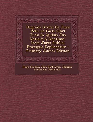 9781294756606: Hugonis Grotii de Jure Belli AC Pacis Libri Tres: In Quibus Jus Naturae & Gentium, Item Juris Publici Praecipua Explicantur - Primary Source Edition