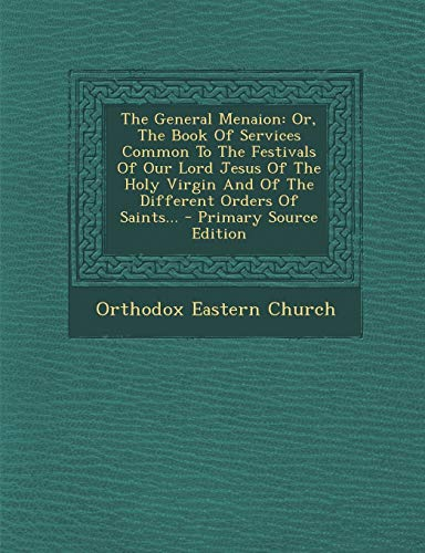 9781294759706: The General Menaion: Or, The Book Of Services Common To The Festivals Of Our Lord Jesus Of The Holy Virgin And Of The Different Orders Of Saints...